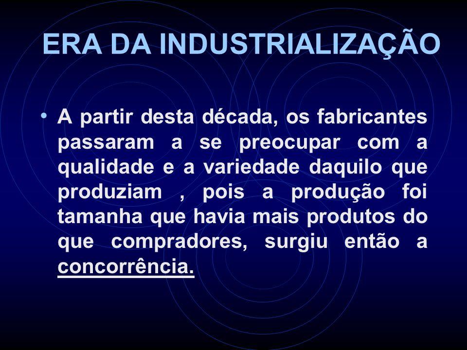 ERA DA INDUSTRIALIZAÇÃO A partir desta década, os fabricantes passaram a se preocupar com a qualidade e a variedade daquilo que produziam, pois a prod