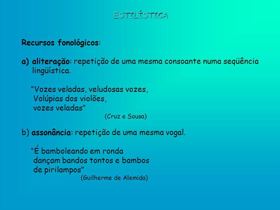 ESTILÍSTICA Recursos fonológicos: a)aliteração: repetição de uma mesma consoante numa seqüência lingüística. Vozes veladas, veludosas vozes, Volúpias