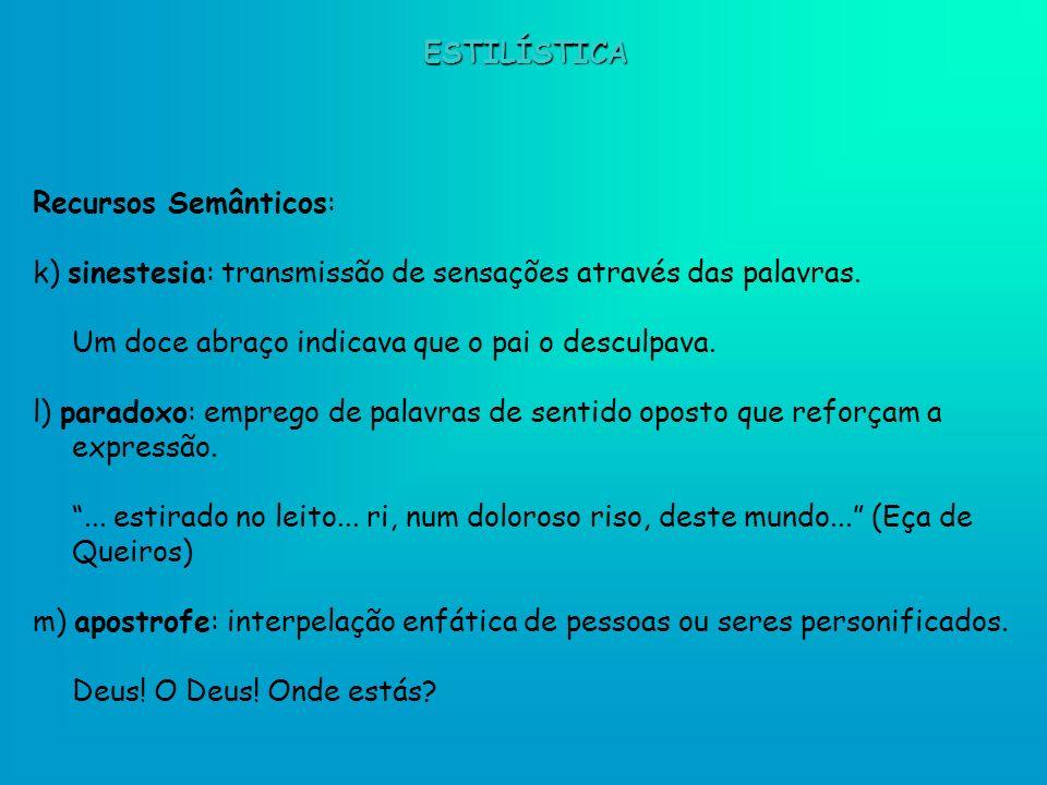 Recursos Semânticos: k) sinestesia: transmissão de sensações através das palavras. Um doce abraço indicava que o pai o desculpava. l) paradoxo: empreg