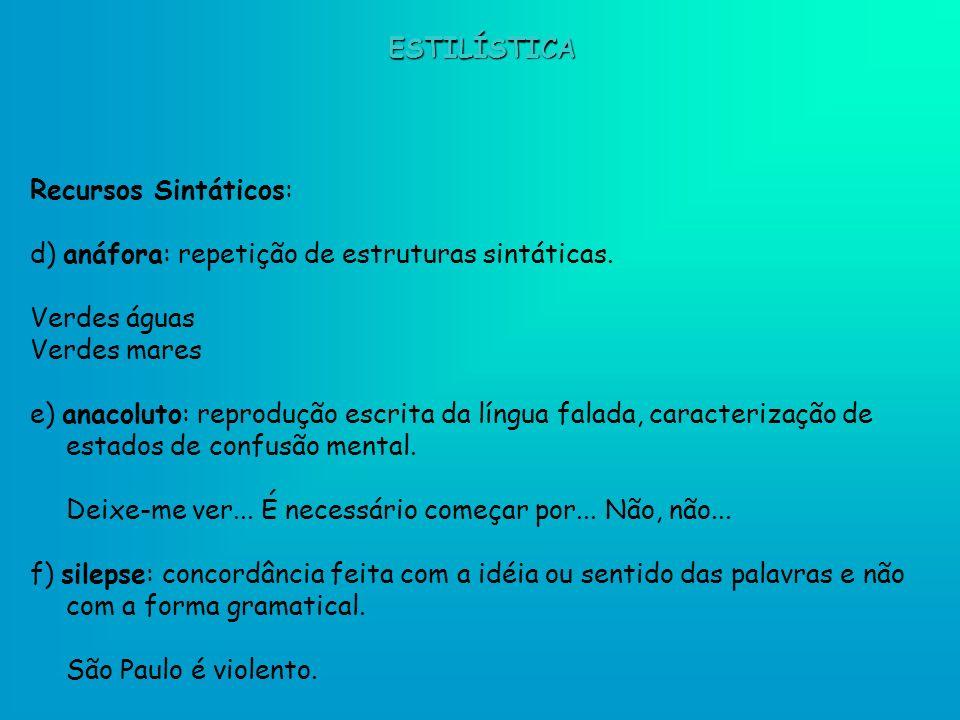 Recursos Sintáticos: d) anáfora: repetição de estruturas sintáticas. Verdes águas Verdes mares e) anacoluto: reprodução escrita da língua falada, cara