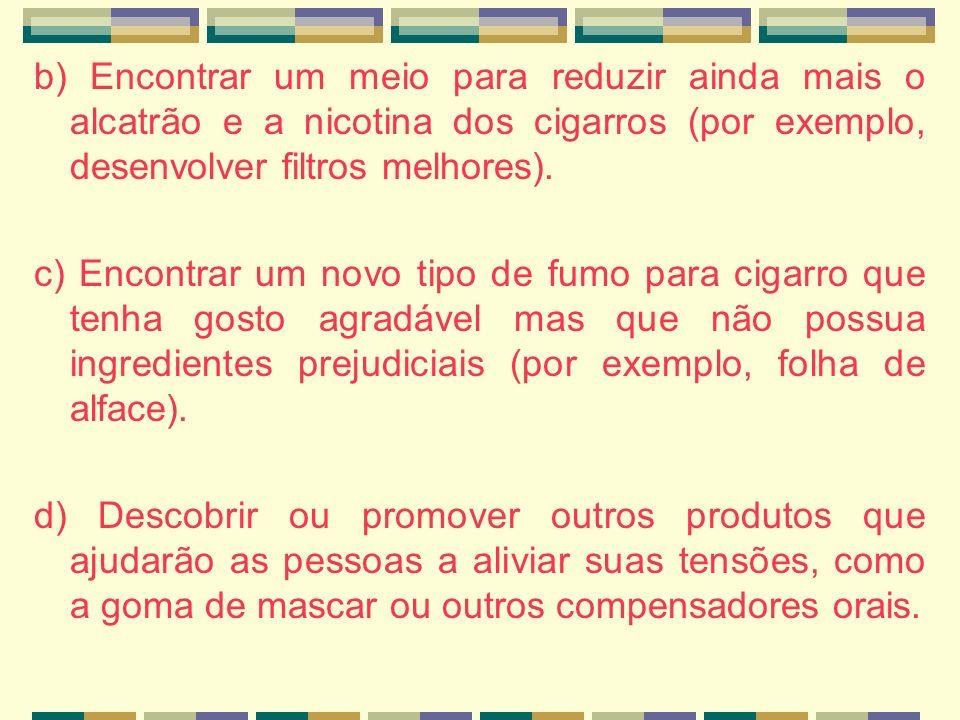 b) Encontrar um meio para reduzir ainda mais o alcatrão e a nicotina dos cigarros (por exemplo, desenvolver filtros melhores). c) Encontrar um novo ti