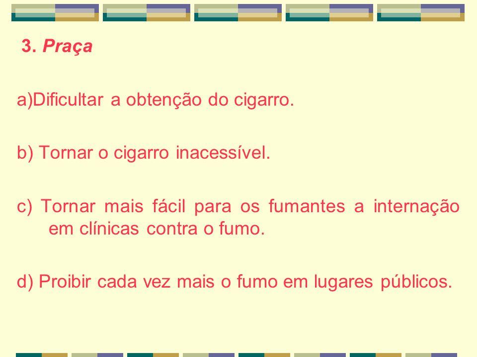 3. Praça a)Dificultar a obtenção do cigarro. b) Tornar o cigarro inacessível. c) Tornar mais fácil para os fumantes a internação em clínicas contra o