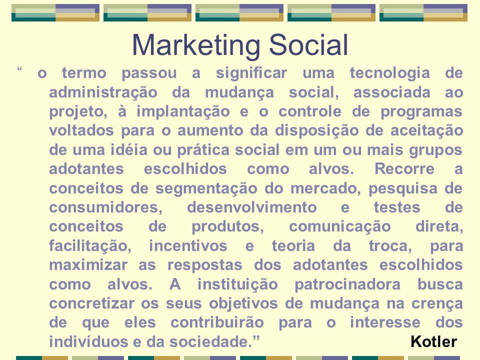 Marketing Social o termo passou a significar uma tecnologia de administração da mudança social, associada ao projeto, à implantação e o controle de pr