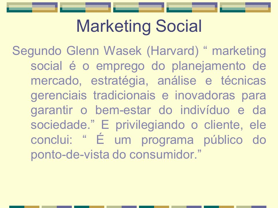 Marketing Social Segundo Glenn Wasek (Harvard) marketing social é o emprego do planejamento de mercado, estratégia, análise e técnicas gerenciais trad