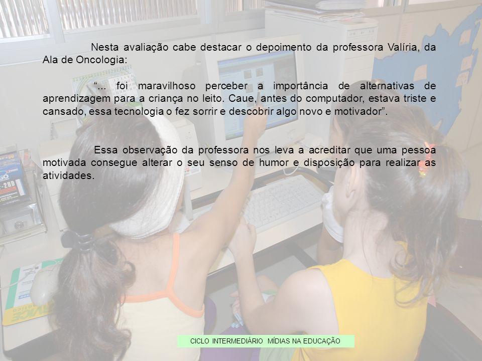 CICLO INTERMEDIÁRIO MÍDIAS NA EDUCAÇÃO Nesta avaliação cabe destacar o depoimento da professora Valíria, da Ala de Oncologia:... foi maravilhoso perce