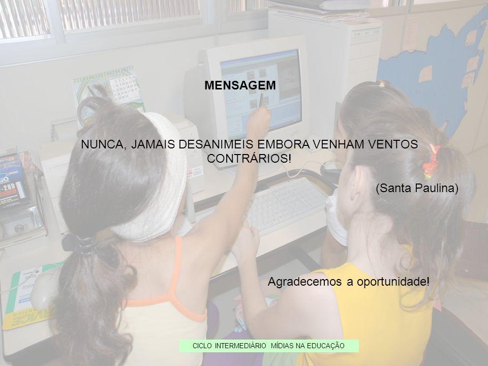 CICLO INTERMEDIÁRIO MÍDIAS NA EDUCAÇÃO MENSAGEM NUNCA, JAMAIS DESANIMEIS EMBORA VENHAM VENTOS CONTRÁRIOS! (Santa Paulina) Agradecemos a oportunidade!