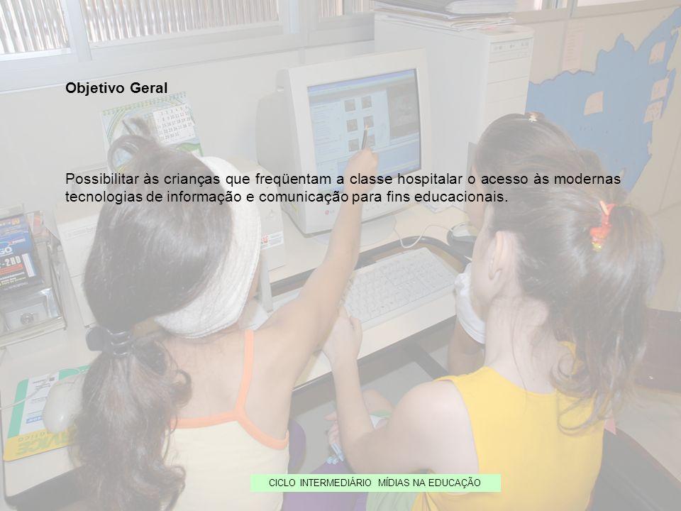 Objetivo Geral Possibilitar às crianças que freqüentam a classe hospitalar o acesso às modernas tecnologias de informação e comunicação para fins educ