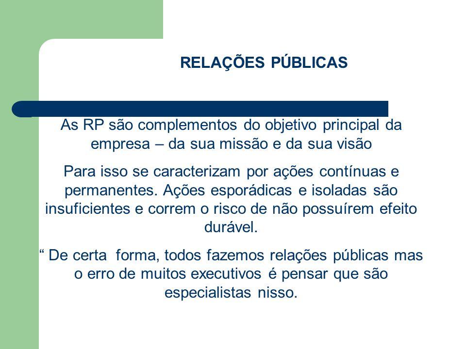 RELAÇÕES PÚBLICAS As RP são complementos do objetivo principal da empresa – da sua missão e da sua visão Para isso se caracterizam por ações contínuas