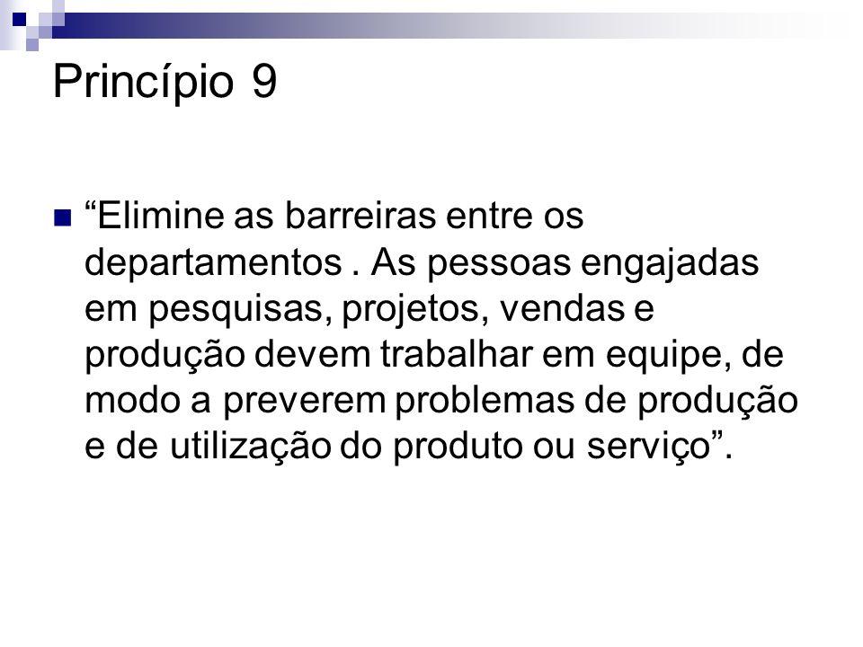 Princípio 9 Elimine as barreiras entre os departamentos. As pessoas engajadas em pesquisas, projetos, vendas e produção devem trabalhar em equipe, de
