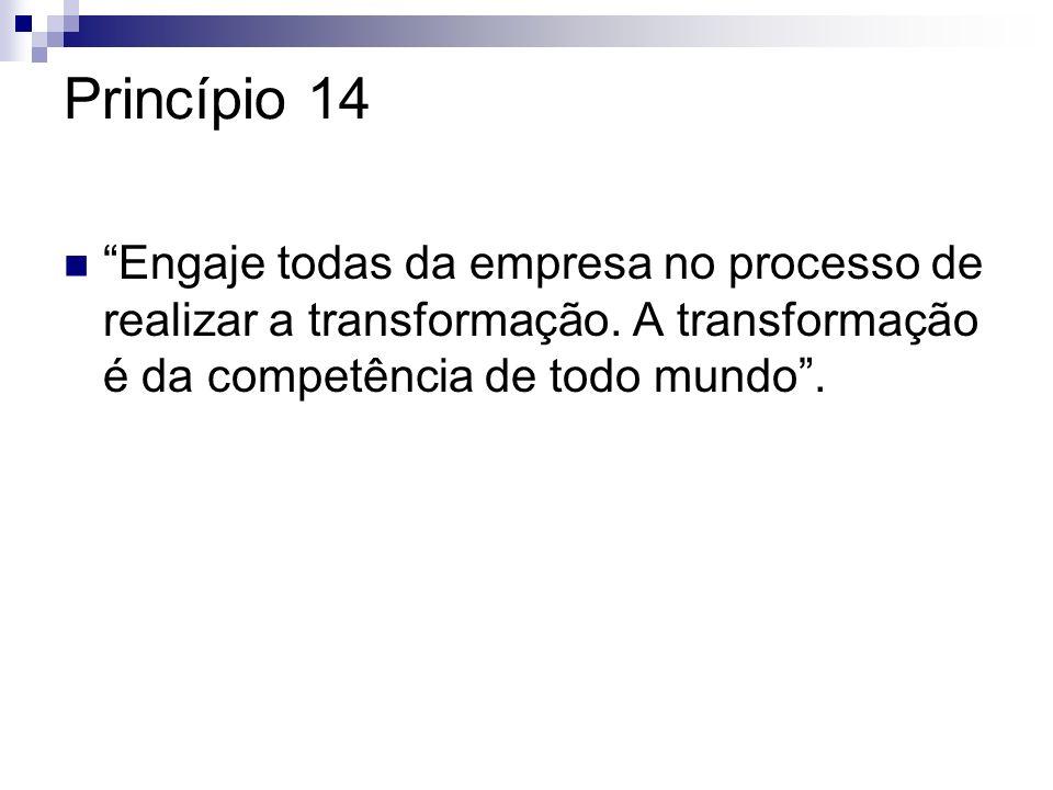Princípio 14 Engaje todas da empresa no processo de realizar a transformação. A transformação é da competência de todo mundo.