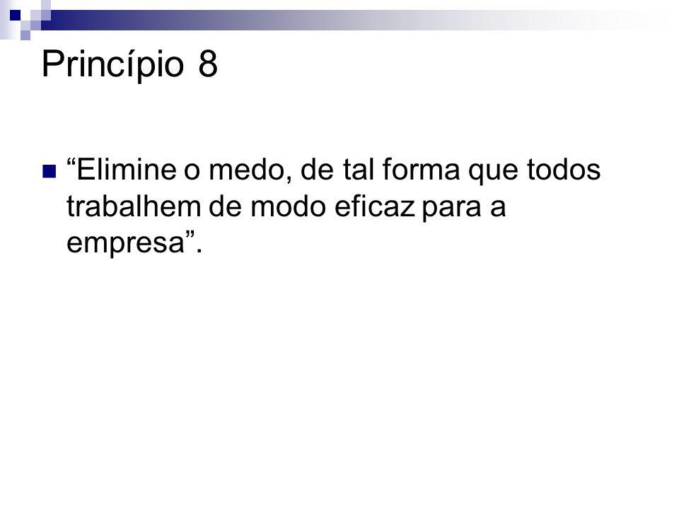 Princípio 8 Elimine o medo, de tal forma que todos trabalhem de modo eficaz para a empresa.