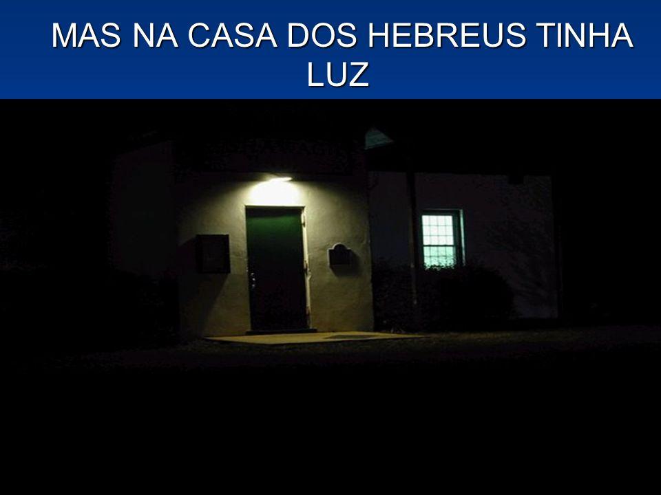 MAS NA CASA DOS HEBREUS TINHA LUZ MAS NA CASA DOS HEBREUS TINHA LUZ