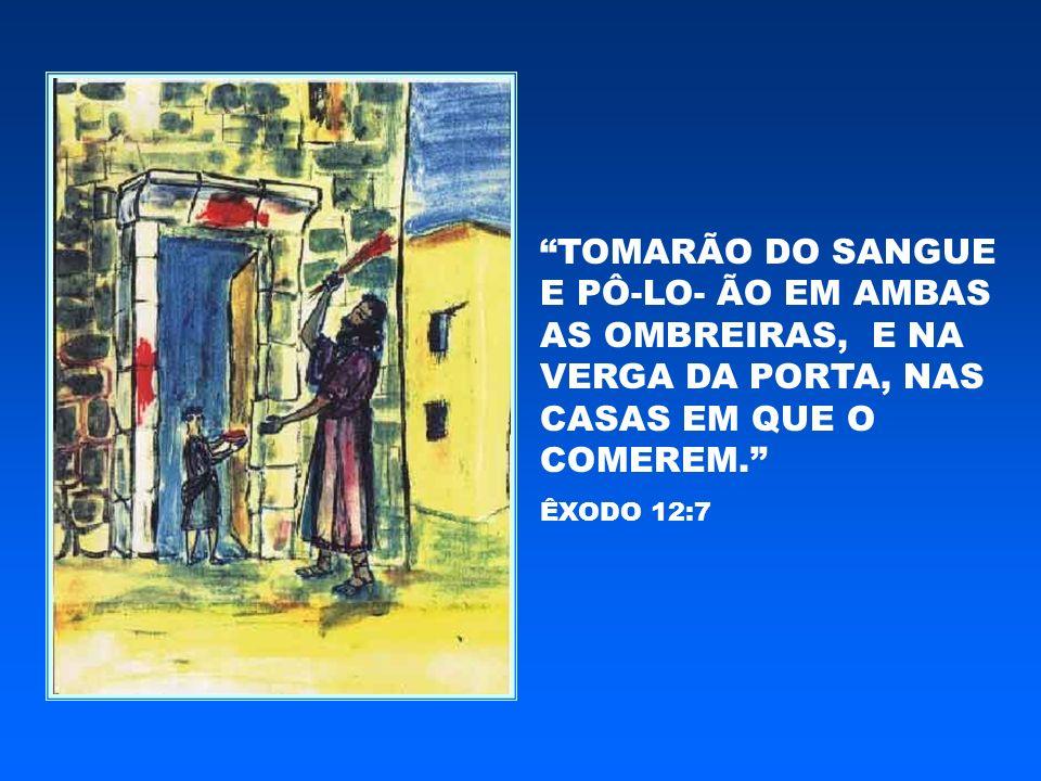 TOMARÃO DO SANGUE E PÔ-LO- ÃO EM AMBAS AS OMBREIRAS, E NA VERGA DA PORTA, NAS CASAS EM QUE O COMEREM. ÊXODO 12:7