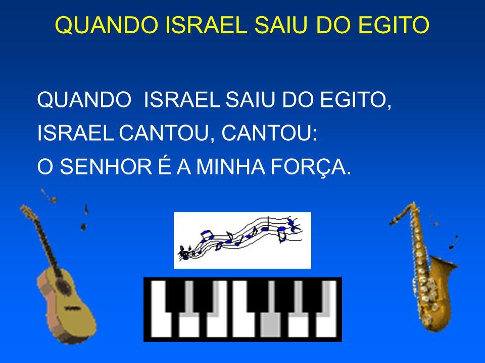 QUANDO ISRAEL SAIU DO EGITO QUANDO ISRAEL SAIU DO EGITO, ISRAEL CANTOU, CANTOU: O SENHOR É A MINHA FORÇA.