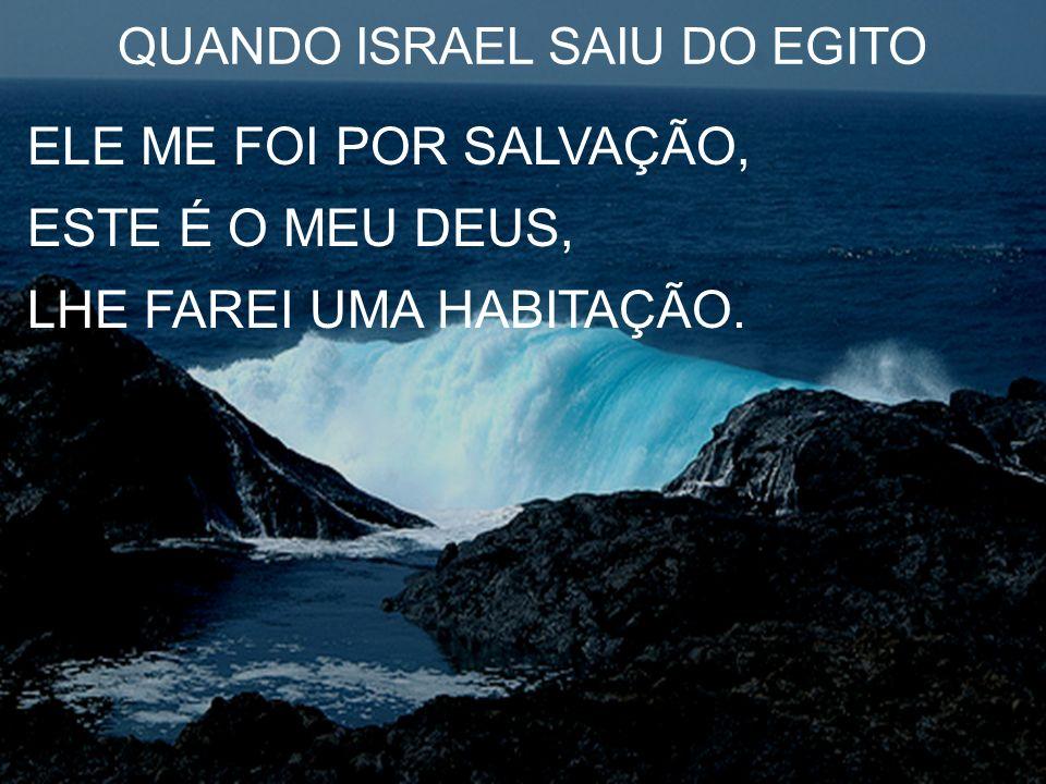 QUANDO ISRAEL SAIU DO EGITO ELE ME FOI POR SALVAÇÃO, ESTE É O MEU DEUS, LHE FAREI UMA HABITAÇÃO.
