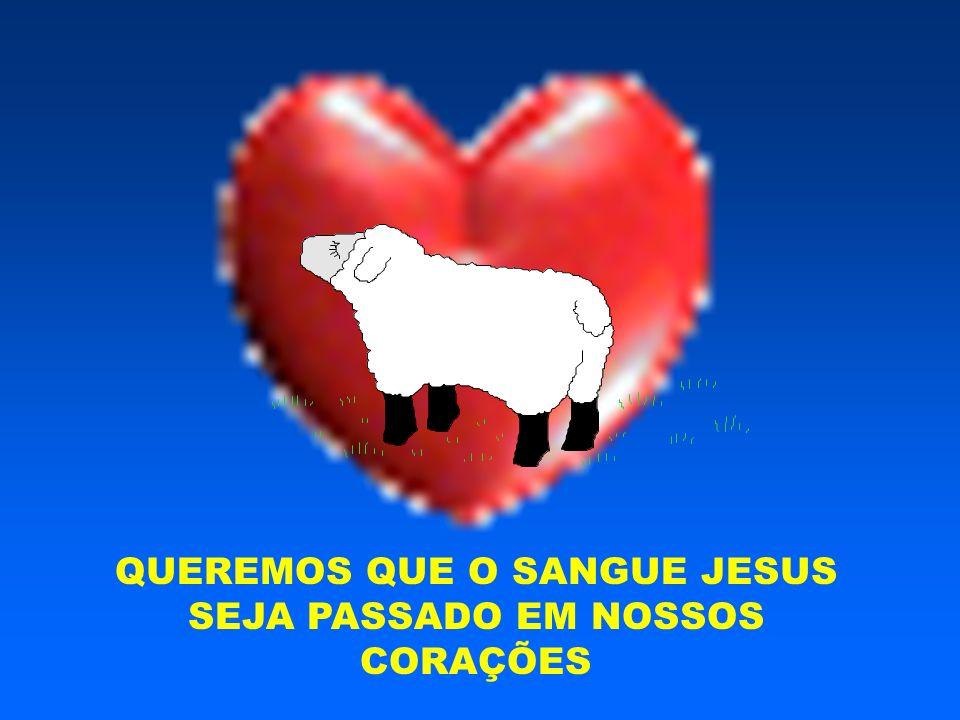 QUEREMOS QUE O SANGUE JESUS SEJA PASSADO EM NOSSOS CORAÇÕES