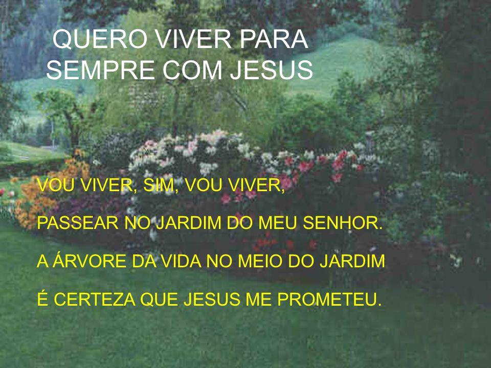 VOU VIVER, SIM, VOU VIVER, PASSEAR NO JARDIM DO MEU SENHOR. A ÁRVORE DA VIDA NO MEIO DO JARDIM É CERTEZA QUE JESUS ME PROMETEU. QUERO VIVER PARA SEMPR