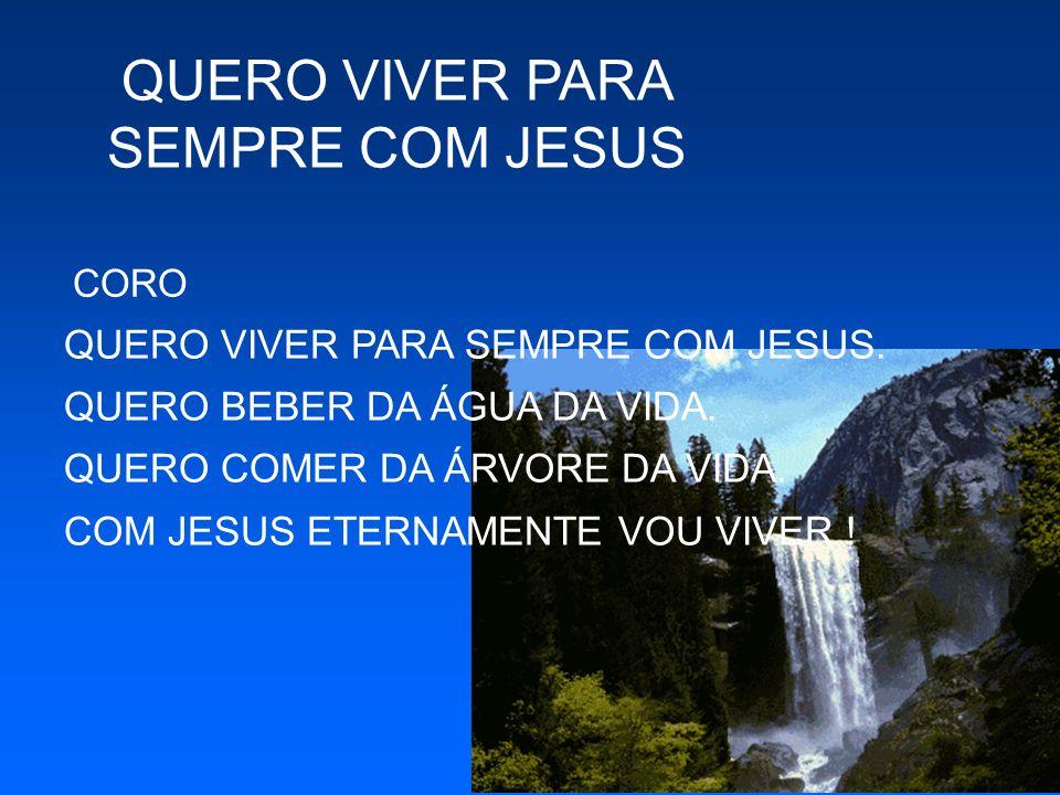 CORO QUERO VIVER PARA SEMPRE COM JESUS. QUERO BEBER DA ÁGUA DA VIDA. QUERO COMER DA ÁRVORE DA VIDA. COM JESUS ETERNAMENTE VOU VIVER !