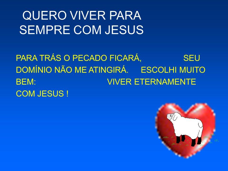 PARA TRÁS O PECADO FICARÁ, SEU DOMÍNIO NÃO ME ATINGIRÁ. ESCOLHI MUITO BEM: VIVER ETERNAMENTE COM JESUS ! QUERO VIVER PARA SEMPRE COM JESUS