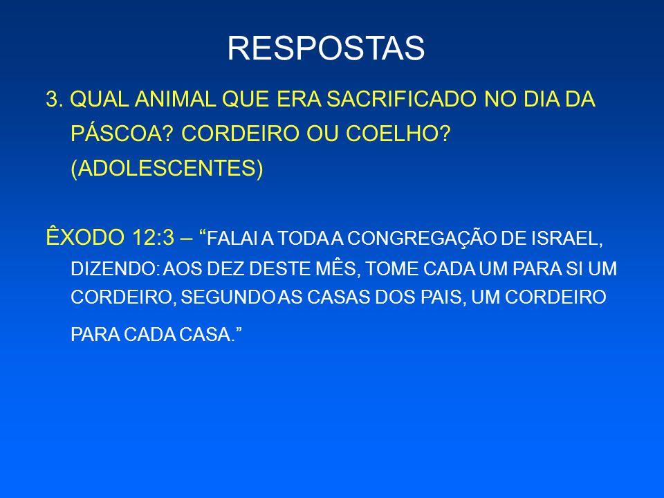 3. QUAL ANIMAL QUE ERA SACRIFICADO NO DIA DA PÁSCOA? CORDEIRO OU COELHO? (ADOLESCENTES) ÊXODO 12:3 – FALAI A TODA A CONGREGAÇÃO DE ISRAEL, DIZENDO: AO