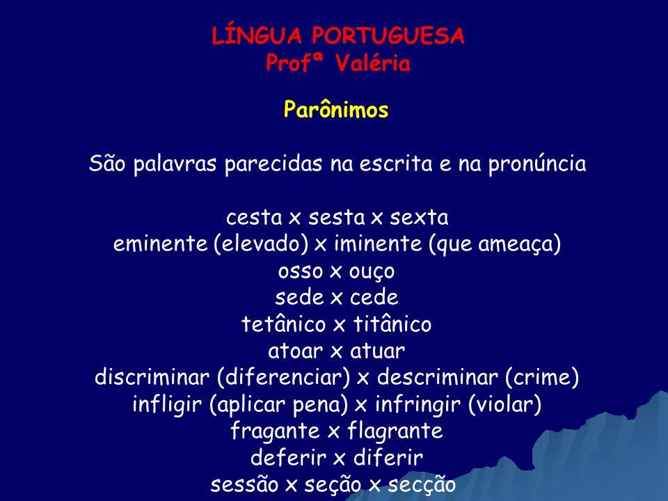 LÍNGUA PORTUGUESA Profª Valéria Parônimos São palavras parecidas na escrita e na pronúncia cesta x sesta x sexta eminente (elevado) x iminente (que am