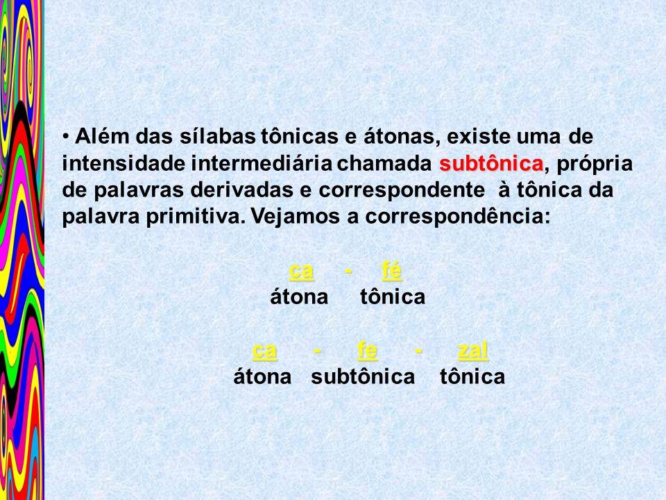 subtônica Além das sílabas tônicas e átonas, existe uma de intensidade intermediária chamada subtônica, própria de palavras derivadas e correspondente