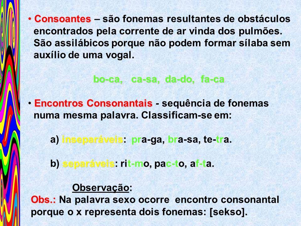 Consoantes Consoantes – são fonemas resultantes de obstáculos encontrados pela corrente de ar vinda dos pulmões. São assilábicos porque não podem form