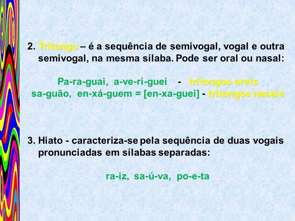 Tritongo 2. Tritongo – é a sequência de semivogal, vogal e outra semivogal, na mesma sílaba. Pode ser oral ou nasal: tritongos orais Pa-ra-guai, a-ve-