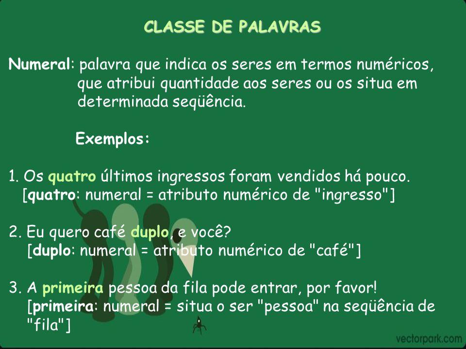 CLASSE DE PALAVRAS Numeral: palavra que indica os seres em termos numéricos, que atribui quantidade aos seres ou os situa em determinada seqüência. Ex