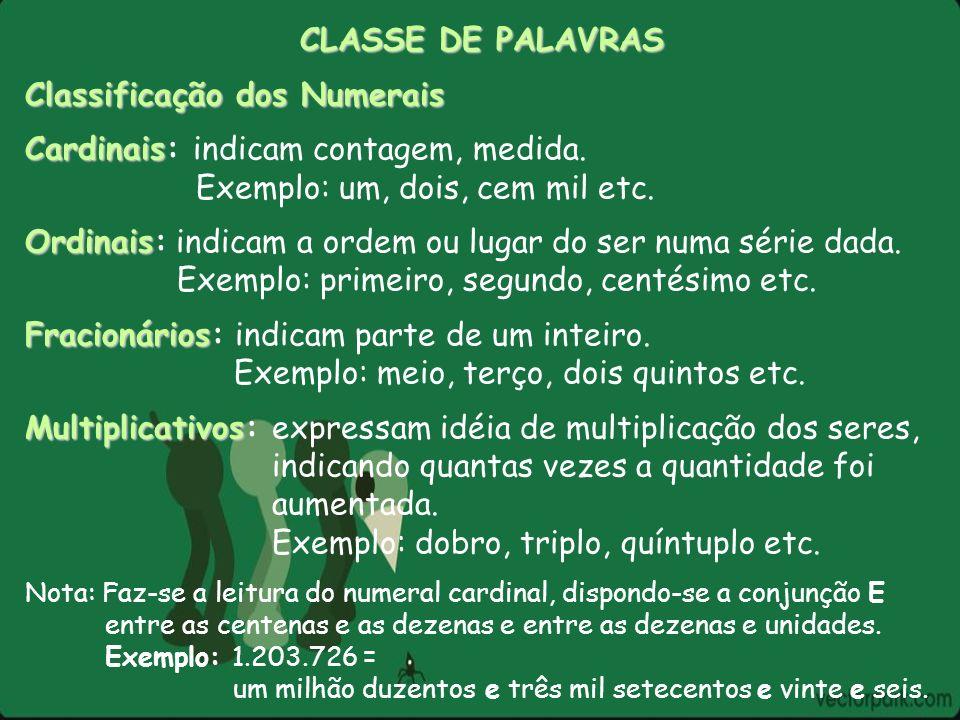 CLASSE DE PALAVRAS Classificação dos Numerais Cardinais Cardinais: indicam contagem, medida. Exemplo: um, dois, cem mil etc. Ordinais Ordinais: indica