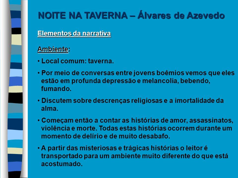 Elementos da narrativa Ambiente Ambiente: Local comum: taverna. Por meio de conversas entre jovens boêmios vemos que eles estão em profunda depressão