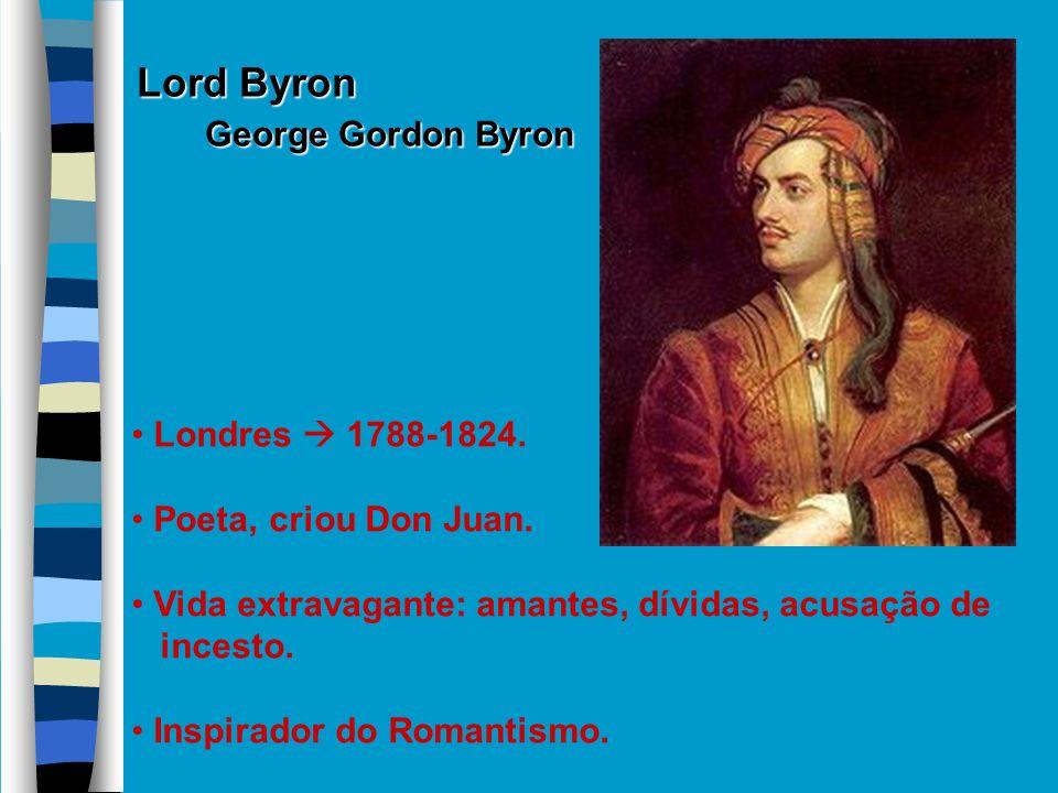 Lord Byron George Gordon Byron George Gordon Byron Londres 1788-1824. Poeta, criou Don Juan. Vida extravagante: amantes, dívidas, acusação de incesto.