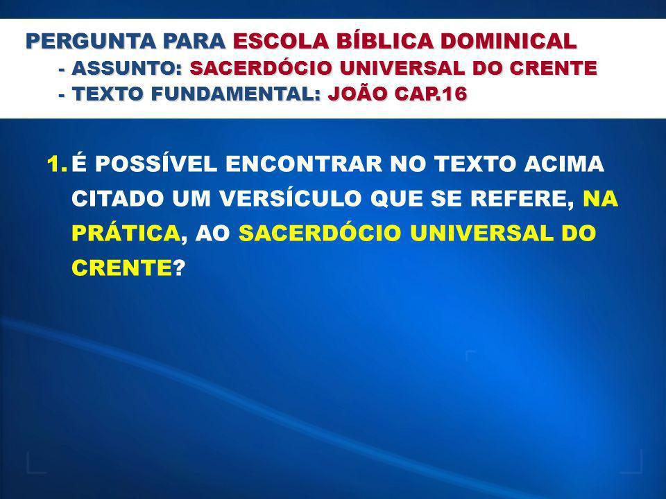 PERGUNTA PARA ESCOLA BÍBLICA DOMINICAL - ASSUNTO: SACERDÓCIO UNIVERSAL DO CRENTE - TEXTO FUNDAMENTAL: JOÃO CAP.16 1.É POSSÍVEL ENCONTRAR NO TEXTO ACIM