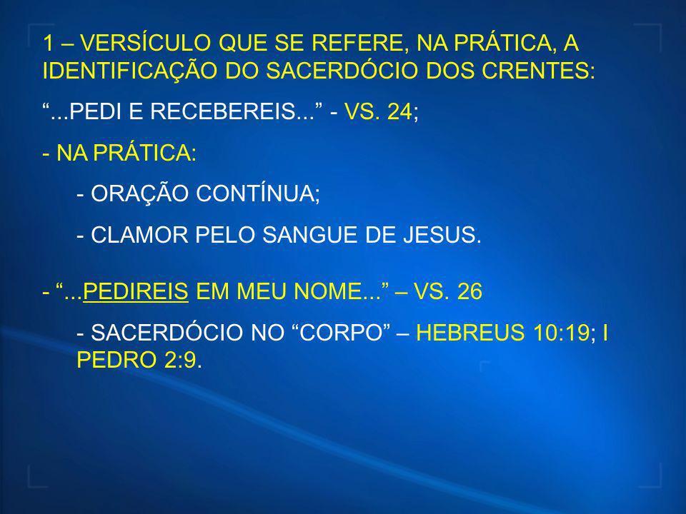1 – VERSÍCULO QUE SE REFERE, NA PRÁTICA, A IDENTIFICAÇÃO DO SACERDÓCIO DOS CRENTES:...PEDI E RECEBEREIS... - VS. 24; - NA PRÁTICA: - ORAÇÃO CONTÍNUA;