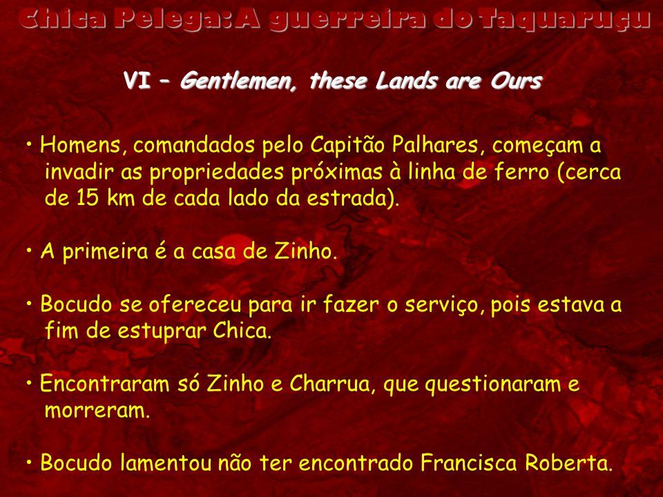 Chica Pelega: A guerreira do Taquaruçu VI – Gentlemen, these Lands are Ours Homens, comandados pelo Capitão Palhares, começam a invadir as propriedade