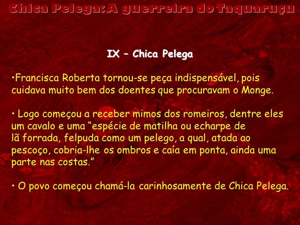 IX – Chica Pelega Francisca Roberta tornou-se peça indispensável, pois cuidava muito bem dos doentes que procuravam o Monge. Logo começou a receber mi