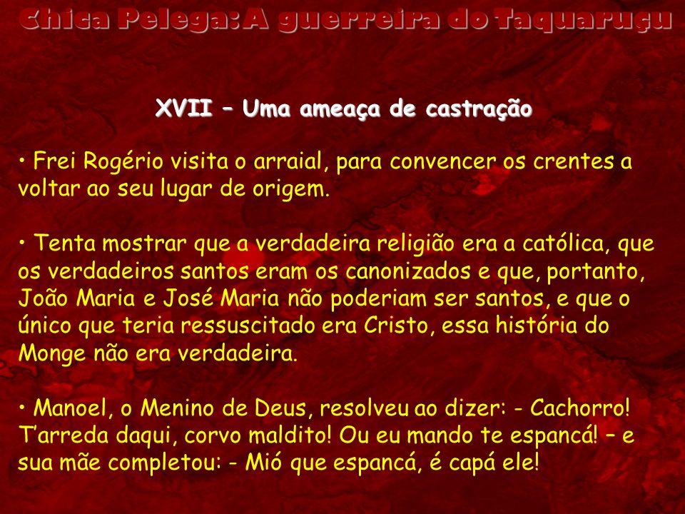 Chica Pelega: A guerreira do Taquaruçu XVII – Uma ameaça de castração Frei Rogério visita o arraial, para convencer os crentes a voltar ao seu lugar d