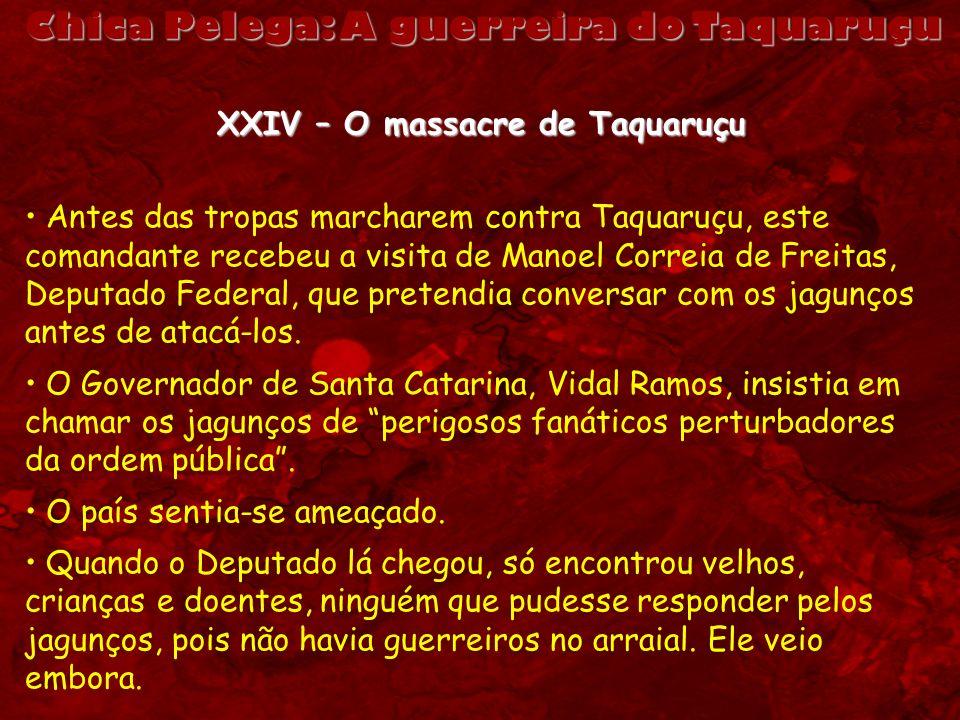 Chica Pelega: A guerreira do Taquaruçu XXIV – O massacre de Taquaruçu Antes das tropas marcharem contra Taquaruçu, este comandante recebeu a visita de
