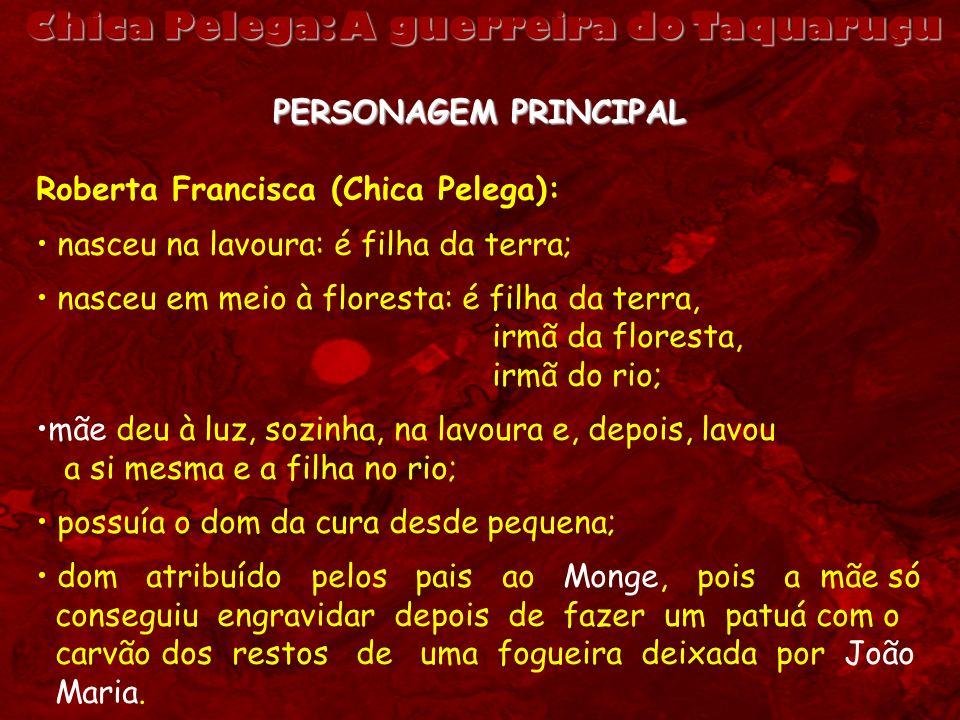 PERSONAGEM PRINCIPAL Roberta Francisca (Chica Pelega): nasceu na lavoura: é filha da terra; nasceu em meio à floresta: é filha da terra, irmã da flore