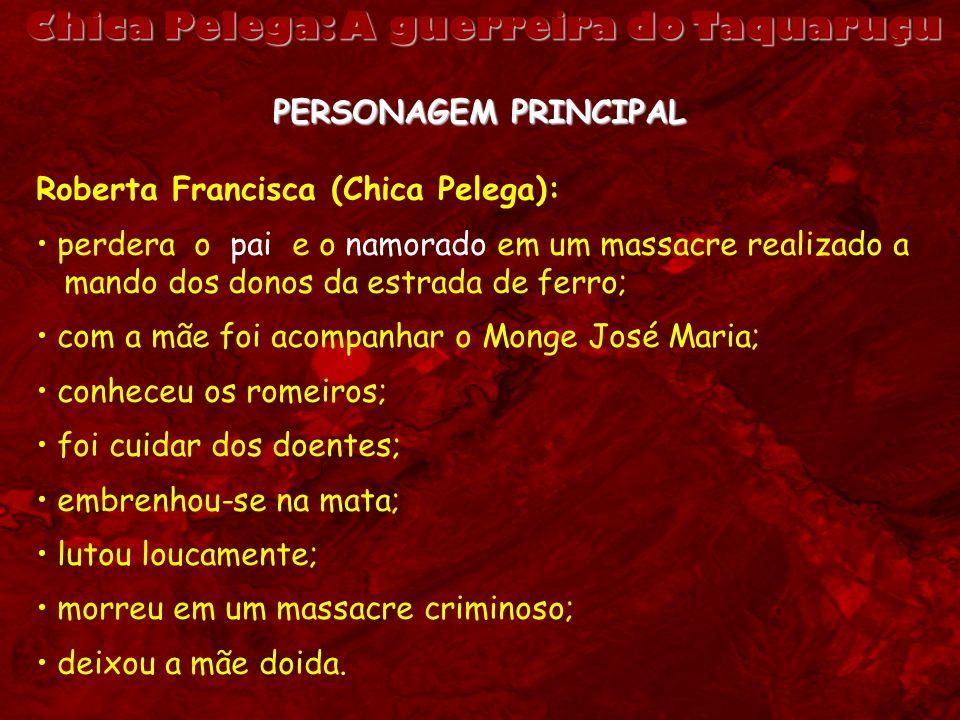 Chica Pelega: A guerreira do Taquaruçu PERSONAGEM PRINCIPAL Roberta Francisca (Chica Pelega): perdera o pai e o namorado em um massacre realizado a ma