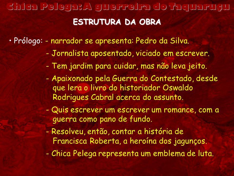 Chica Pelega: A guerreira do Taquaruçu ESTRUTURA DA OBRA Prólogo: - narrador se apresenta: Pedro da Silva. - Jornalista aposentado, viciado em escreve