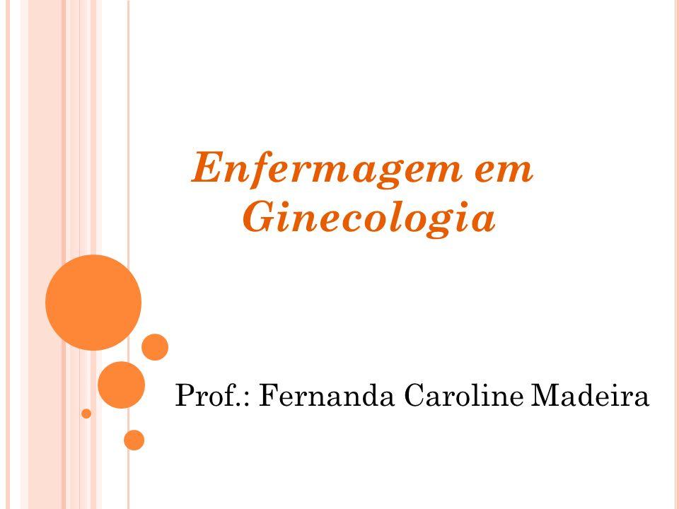Enfermagem em Ginecologia Prof.: Fernanda Caroline Madeira