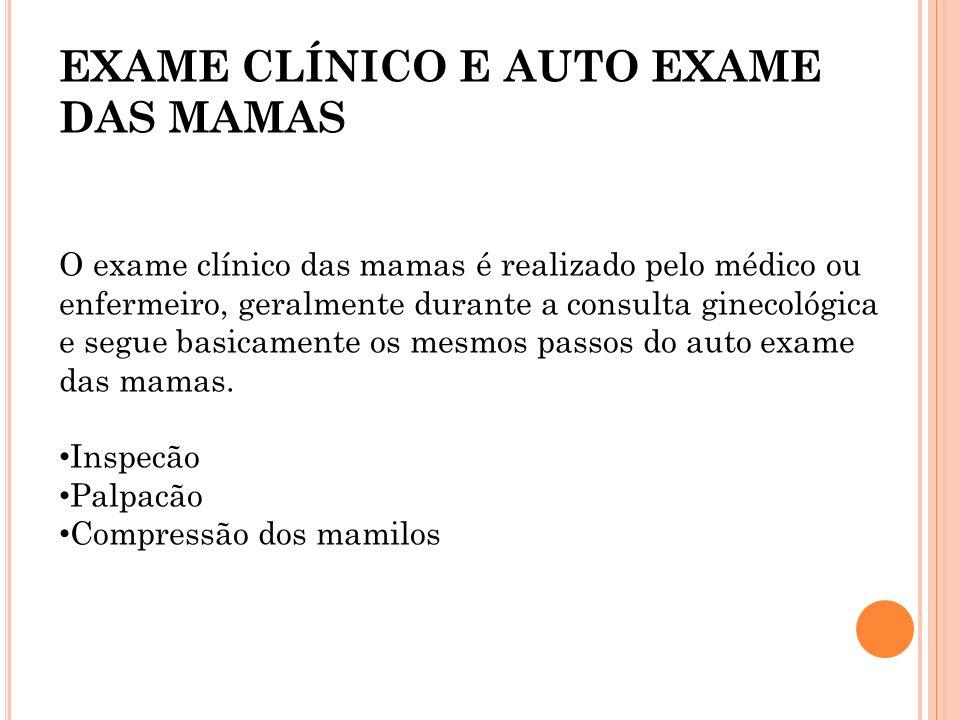 EXAME CLÍNICO E AUTO EXAME DAS MAMAS O exame clínico das mamas é realizado pelo médico ou enfermeiro, geralmente durante a consulta ginecológica e seg