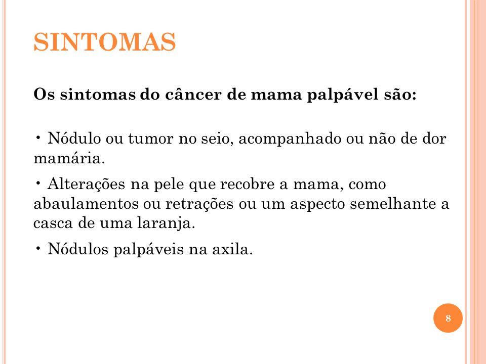 8 SINTOMAS Os sintomas do câncer de mama palpável são: Nódulo ou tumor no seio, acompanhado ou não de dor mamária. Alterações na pele que recobre a ma