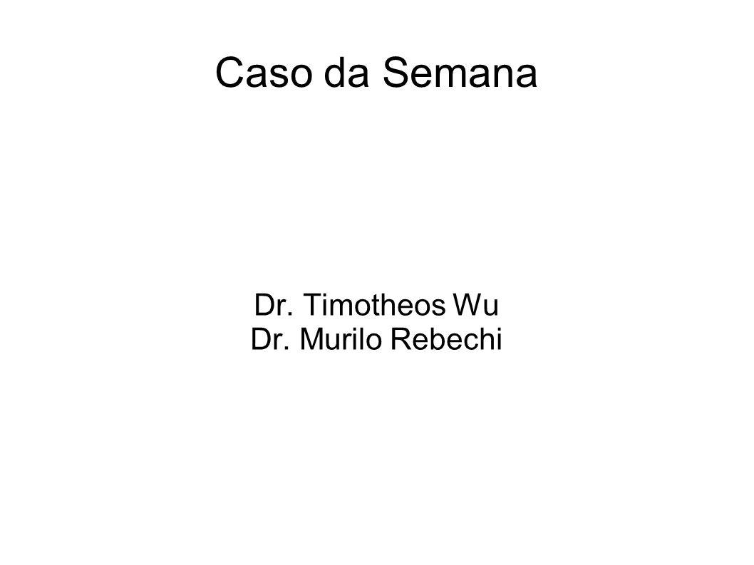 Caso da Semana Dr. Timotheos Wu Dr. Murilo Rebechi