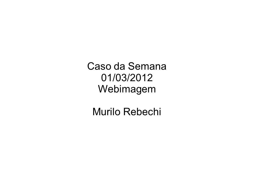 Caso da Semana 01/03/2012 Webimagem Murilo Rebechi