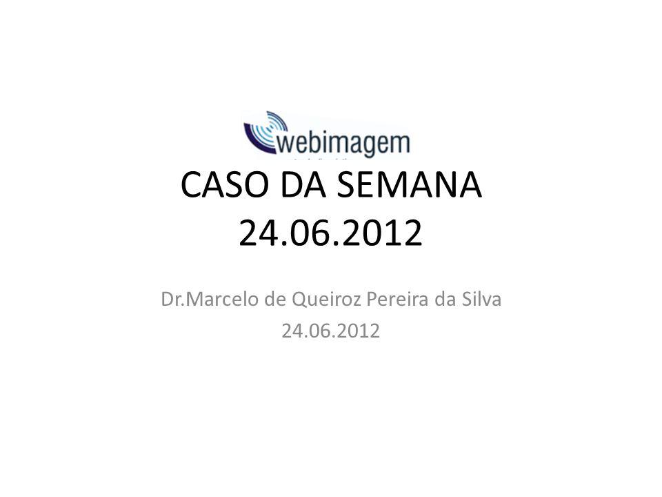 CASO DA SEMANA 24.06.2012 Dr.Marcelo de Queiroz Pereira da Silva 24.06.2012