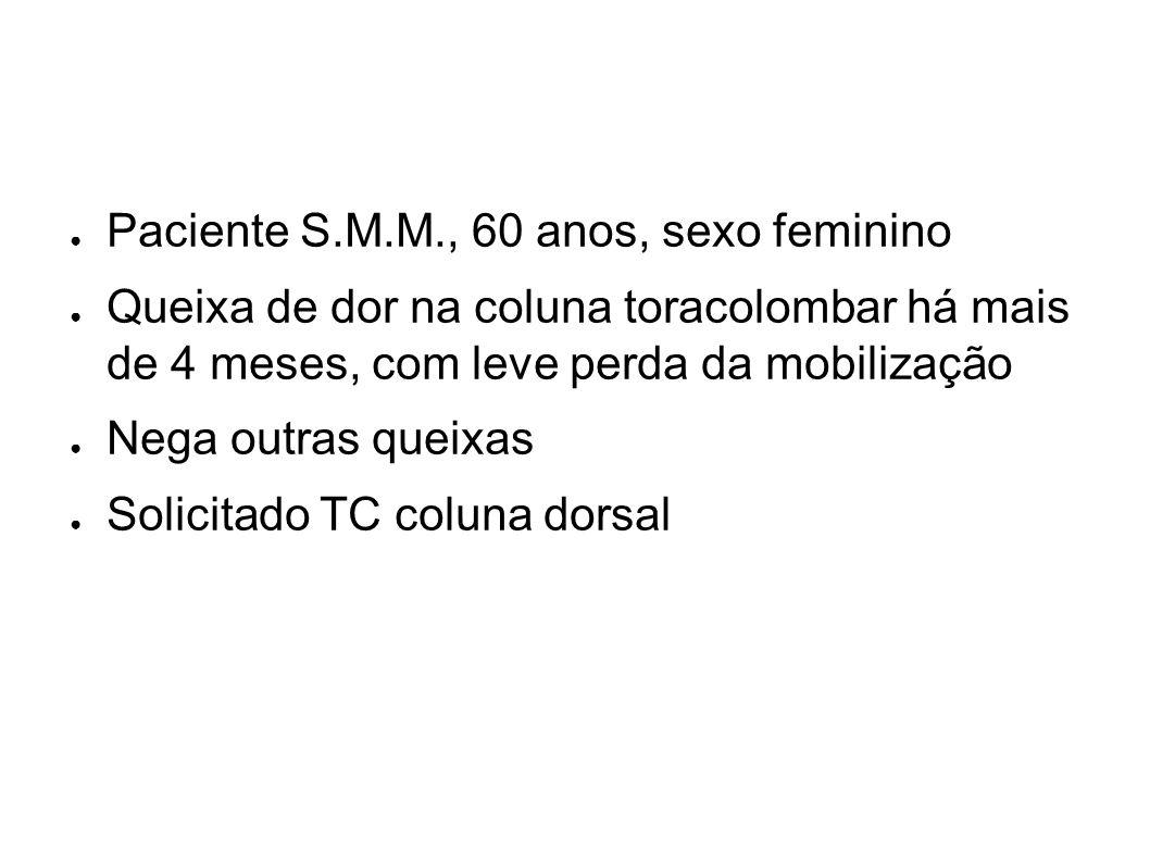 Paciente S.M.M., 60 anos, sexo feminino Queixa de dor na coluna toracolombar há mais de 4 meses, com leve perda da mobilização Nega outras queixas Sol