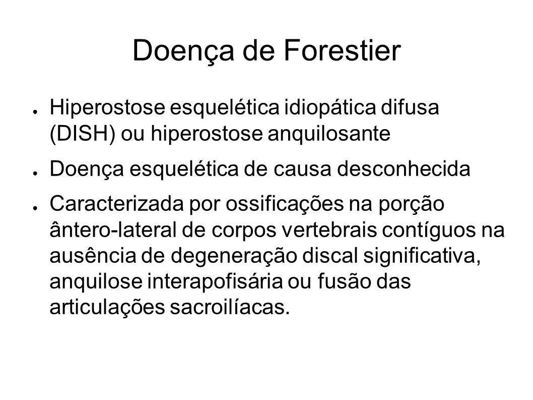 Doença de Forestier Hiperostose esquelética idiopática difusa (DISH) ou hiperostose anquilosante Doença esquelética de causa desconhecida Caracterizad