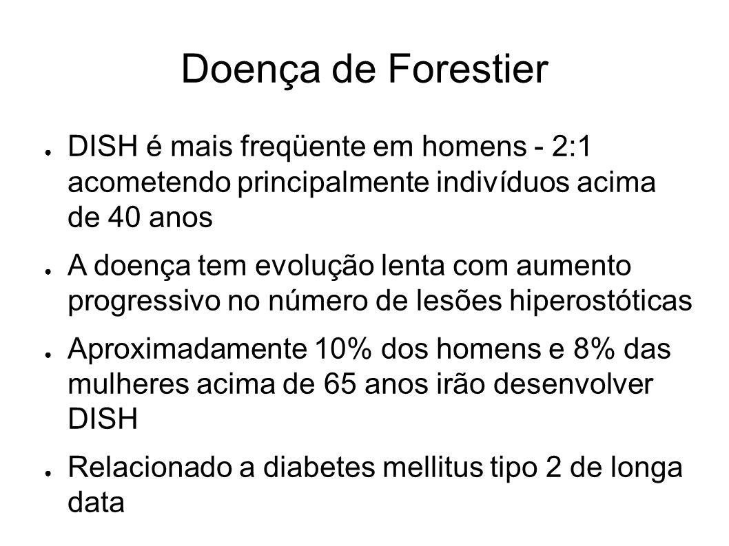 Doença de Forestier DISH é mais freqüente em homens - 2:1 acometendo principalmente indivíduos acima de 40 anos A doença tem evolução lenta com aument